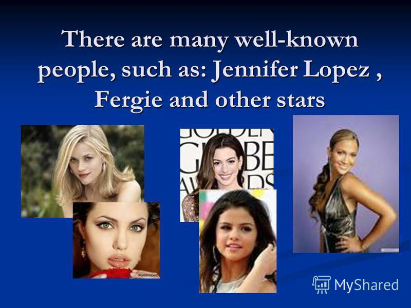 There are many well-known people, such as: Jennifer Lopez, Fergie and other stars