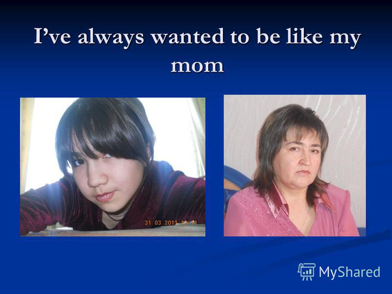 Ive always wanted to be like my mom