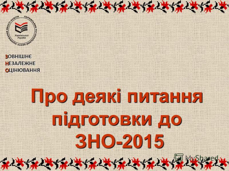 Про деякі питання підготовки до ЗНО-2015 ЗНО-2015 ЗОВНІШНЄ НЕЗАЛЕЖНЕ ОЦІНЮВАННЯ