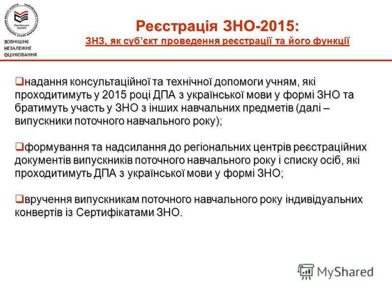 Реєстрація ЗНО-2015: ЗНЗ, як субєкт проведення реєстрації та його функції ЗОВНІШНЄ НЕЗАЛЕЖНЕ ОЦІНЮВАННЯ надання консультаційної та технічної допомоги учням, які проходитимуть у 2015 році ДПА з української мови у формі ЗНО та братимуть участь у ЗНО з