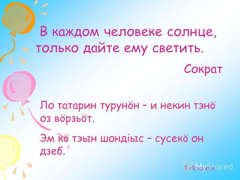 В каждом человеке солнце, только дайте ему светить. Сократ Ло татарин турунöн – и некин тэнö оз вöрзьöт. Эм кö тэын шондiыс – сусеки он дзен. Ф.Истомин