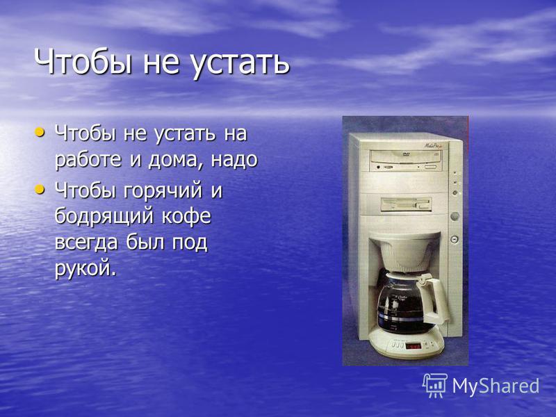 Чтобы не устать Чтобы не устать на работе и дома, надо Чтобы не устать на работе и дома, надо Чтобы горячий и бодрящий кофе всегда был под рукой. Чтобы горячий и бодрящий кофе всегда был под рукой.