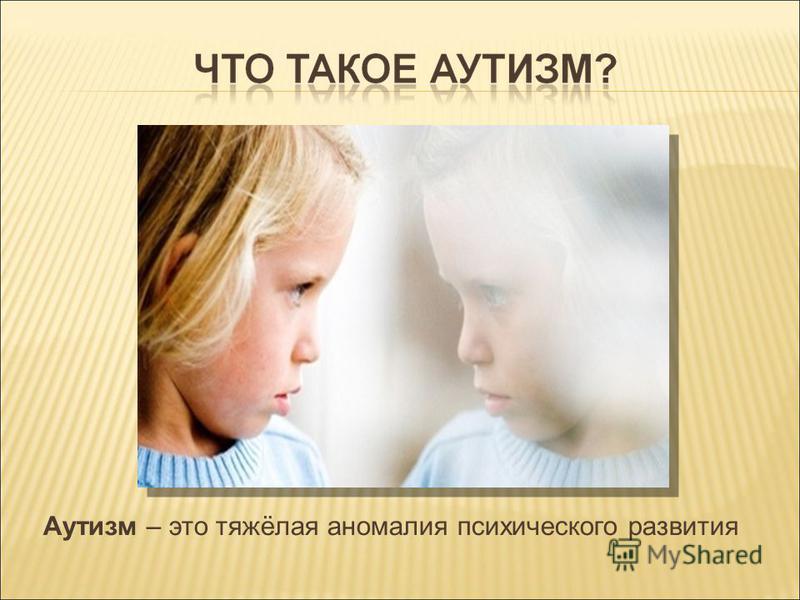 Аутизм – это тяжёлая аномалия психического развития