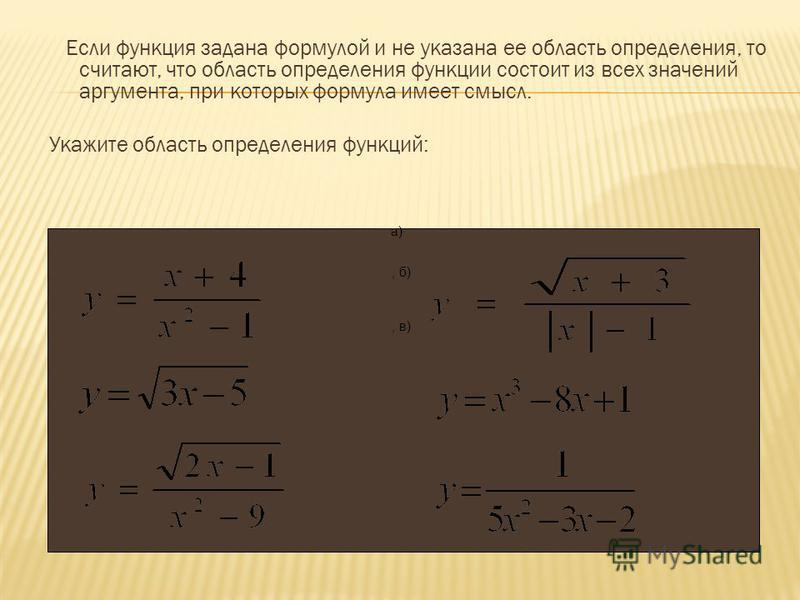 Если функция задана формулой и не указана ее область определения, то считают, что область определения функции состоит из всех значений аргумента, при которых формула имеет смысл. Укажите область определения функций: а), б), в)