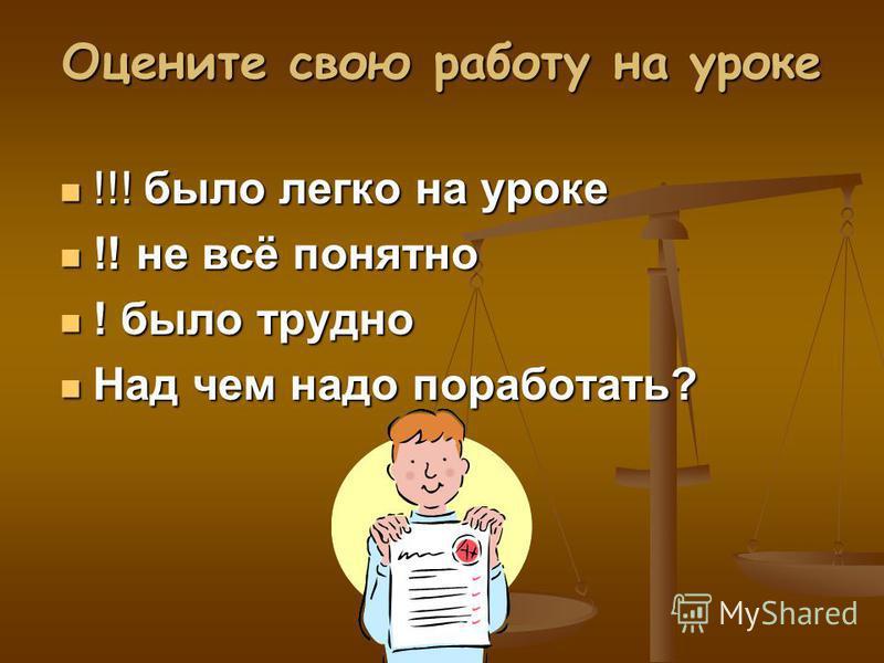 Оцените свою работу на уроке !!! было легко на уроке !!! было легко на уроке !! не всё понятно !! не всё понятно ! было трудно ! было трудно Над чем надо поработать? Над чем надо поработать?