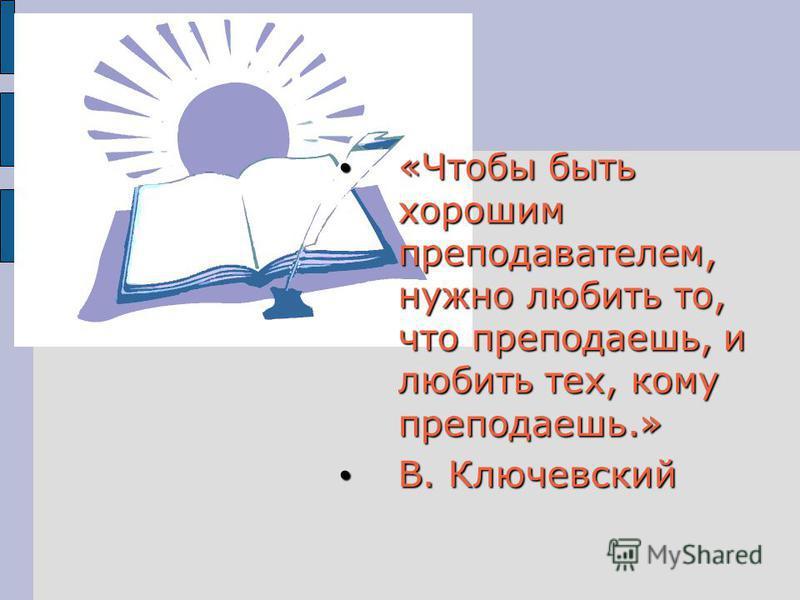 «Чтобы быть хорошим преподавателем, нужно любить то, что преподаешь, и любить тех, кому преподаешь.» «Чтобы быть хорошим преподавателем, нужно любить то, что преподаешь, и любить тех, кому преподаешь.» В. Ключевский В. Ключевский