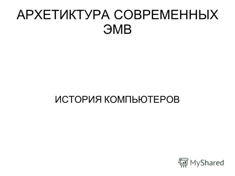 АРХЕТИКТУРА СОВРЕМЕННЫХ ЭМВ ИСТОРИЯ КОМПЬЮТЕРОВ