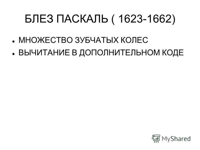 БЛЕЗ ПАСКАЛЬ ( 1623-1662) МНОЖЕСТВО ЗУБЧАТЫХ КОЛЕС ВЫЧИТАНИЕ В ДОПОЛНИТЕЛЬНОМ КОДЕ