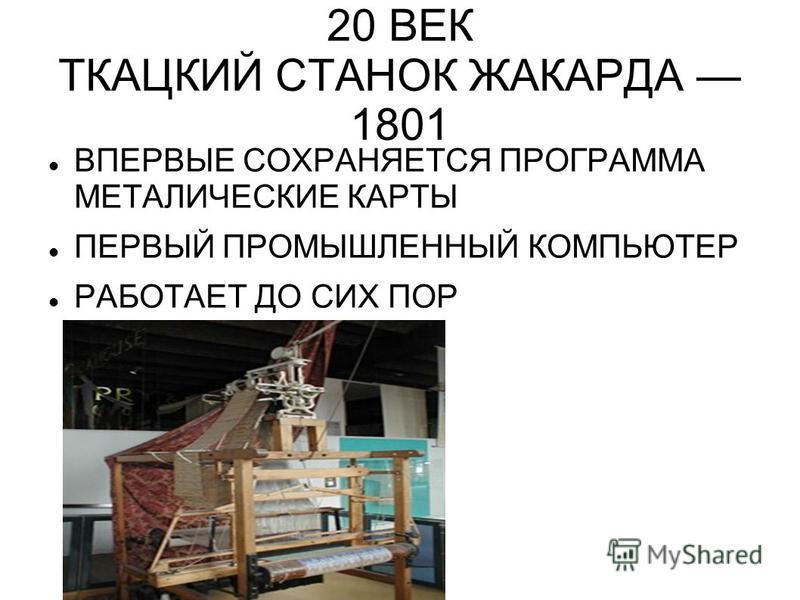 20 ВЕК ТКАЦКИЙ СТАНОК ЖАКАРДА 1801 ВПЕРВЫЕ СОХРАНЯЕТСЯ ПРОГРАММА МЕТАЛИЧЕСКИЕ КАРТЫ ПЕРВЫЙ ПРОМЫШЛЕННЫЙ КОМПЬЮТЕР РАБОТАЕТ ДО СИХ ПОР
