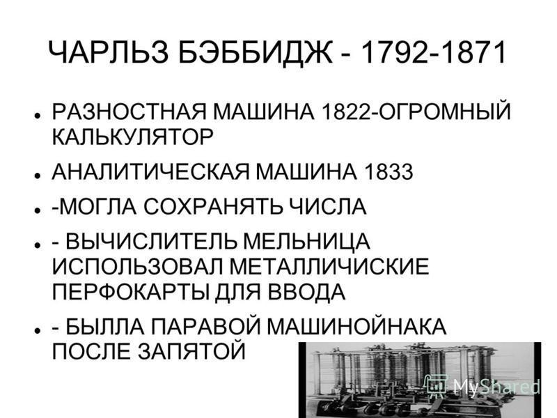ЧАРЛЬЗ БЭББИДЖ - 1792-1871 РАЗНОСТНАЯ МАШИНА 1822-ОГРОМНЫЙ КАЛЬКУЛЯТОР АНАЛИТИЧЕСКАЯ МАШИНА 1833 -МОГЛА СОХРАНЯТЬ ЧИСЛА - ВЫЧИСЛИТЕЛЬ МЕЛЬНИЦА ИСПОЛЬЗОВАЛ МЕТАЛЛИЧИСКИЕ ПЕРФОКАРТЫ ДЛЯ ВВОДА - БЫЛЛА ПАРАВОЙ МАШИНОЙНАКА ПОСЛЕ ЗАПЯТОЙ