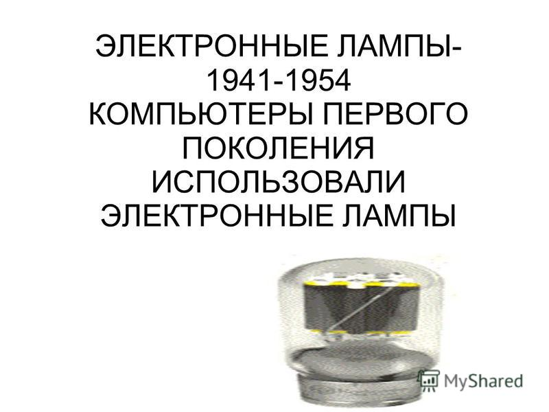 ЭЛЕКТРОННЫЕ ЛАМПЫ- 1941-1954 КОМПЬЮТЕРЫ ПЕРВОГО ПОКОЛЕНИЯ ИСПОЛЬЗОВАЛИ ЭЛЕКТРОННЫЕ ЛАМПЫ