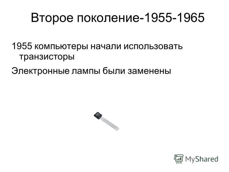 Второе поколение-1955-1965 1955 компьютеры начали использовать транзисторы Электронные лампы были заменены