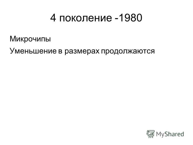 4 поколение -1980 Микрочипы Уменьшение в размерах продолжаются