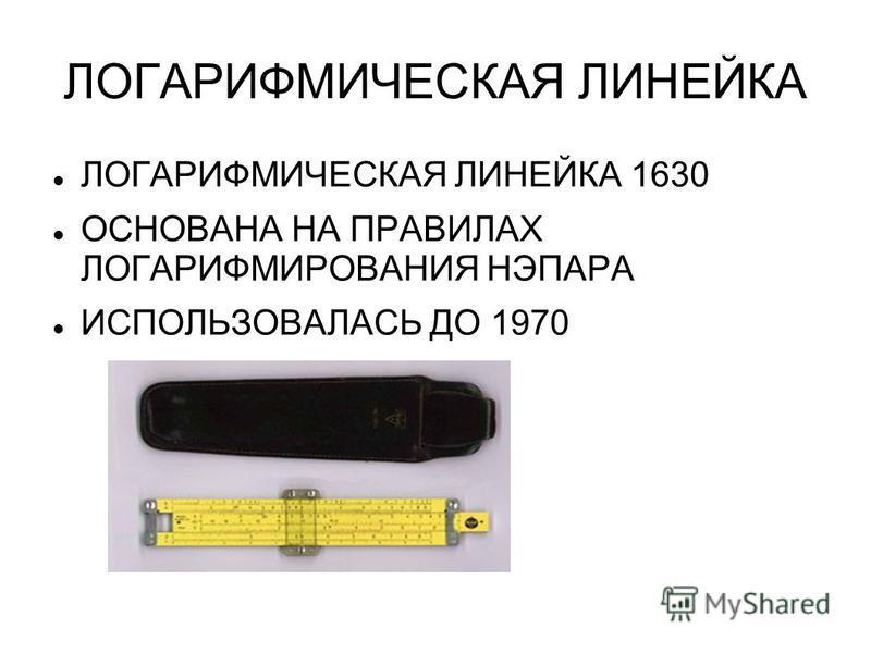 ЛОГАРИФМИЧЕСКАЯ ЛИНЕЙКА ЛОГАРИФМИЧЕСКАЯ ЛИНЕЙКА 1630 ОСНОВАНА НА ПРАВИЛАХ ЛОГАРИФМИРОВАНИЯ НЭПАРА ИСПОЛЬЗОВАЛАСЬ ДО 1970