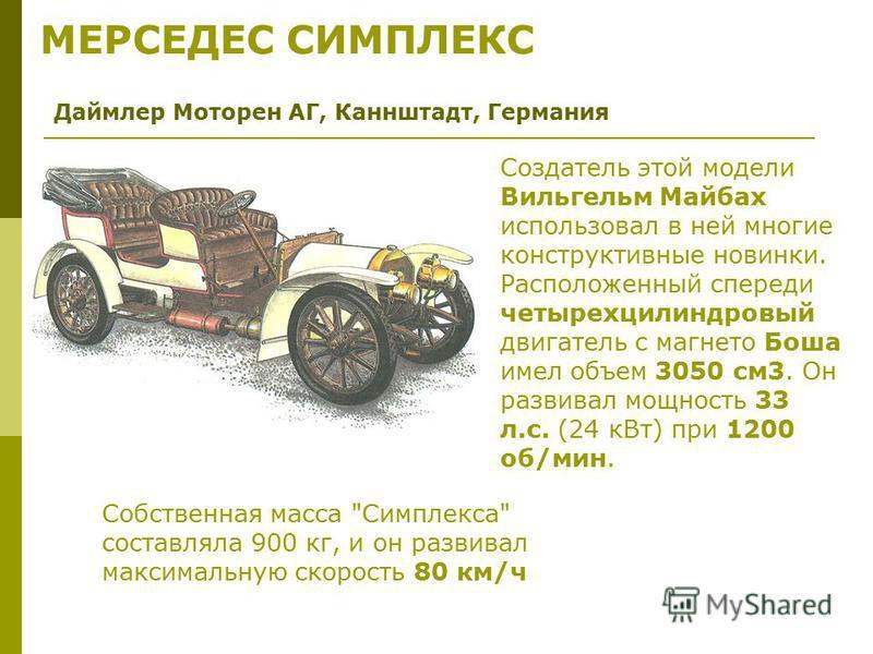 Создатель этой модели Вильгельм Майбах использовал в ней многие конструктивные новинки. Расположенный спереди четырехцилиндровый двигатель с магнето Боша имел объем 3050 см 3. Он развивал мощность 33 л.с. (24 к Вт) при 1200 об/мин. Даймлер Моторен АГ