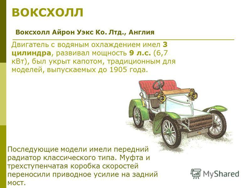 ВОКСХОЛЛ Воксхолл Айрон Уэкс Ко. Лтд., Англия Двигатель с водяным охлаждением имел 3 цилиндра, развивал мощность 9 л.с. (6,7 к Вт), был укрыт капотом, традиционным для моделей, выпускаемых до 1905 года. Последующие модели имели передний радиатор клас