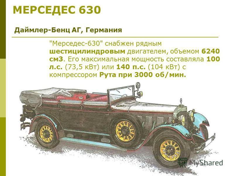 МЕРСЕДЕС 630 Даймлер-Бенц АГ, Германия Мерседес-630 снабжен рядным шестицилиндровым двигателем, объемом 6240 см 3. Его максимальная мощность составляла 100 л.с. (73,5 к Вт) или 140 п.с. (104 к Вт) с компрессором Рута при 3000 об/мин.
