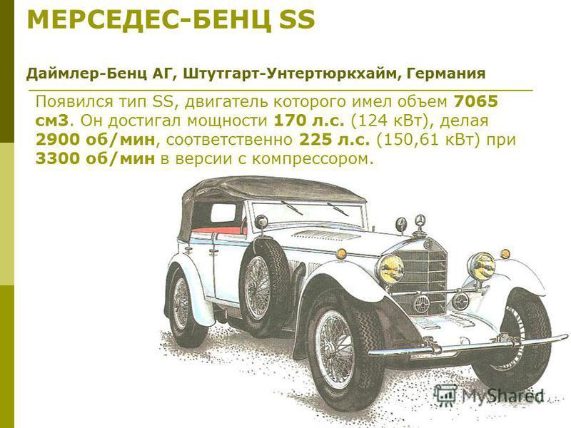 МЕРСЕДЕС-БЕНЦ SS Даймлер-Бенц АГ, Штутгарт-Унтертюркхайм, Германия Появился тип SS, двигатель которого имел объем 7065 см 3. Он достигал мощности 170 л.с. (124 к Вт), делая 2900 об/мин, соответственно 225 л.с. (150,61 к Вт) при 3300 об/мин в версии с
