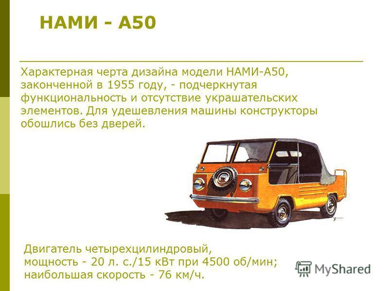 НАМИ - А50 Двигатель четырехцилиндровый, мощность - 20 л. с./15 к Вт при 4500 об/мин; наибольшая скорость - 76 км/ч. Характерная черта дизайна модели НАМИ-А50, законченной в 1955 году, - подчеркнутая функциональность и отсутствие украшательских элеме