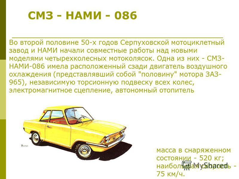 СМЗ - НАМИ - 086 Во второй половине 50-х годов Серпуховской мотоциклетный завод и НАМИ начали совместные работы над новыми моделями четырехколесных мотоколясок. Одна из них - СМЗ- НАМИ-086 имела расположенный сзади двигатель воздушного охлаждения (пр