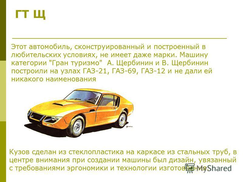 ГТ Щ Этот автомобиль, сконструированный и построенный в любительских условиях, не имеет даже марки. Машину категории