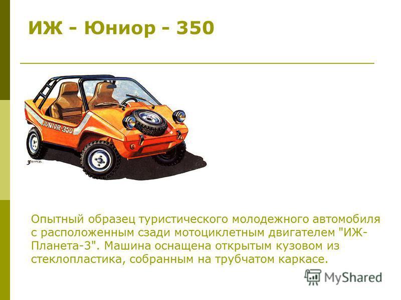 ИЖ - Юниор - 350 Опытный образец туристического молодежного автомобиля с расположенным сзади мотоциклетным двигателем ИЖ- Планета-3. Машина оснащена открытым кузовом из стеклопластика, собранным на трубчатом каркасе.