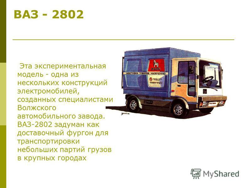 ВАЗ - 2802 Эта экспериментальная модель - одна из нескольких конструкций электромобилей, созданных специалистами Волжского автомобильного завода. ВАЗ-2802 задуман как доставочный фургон для транспортировки небольших партий грузов в крупных городах
