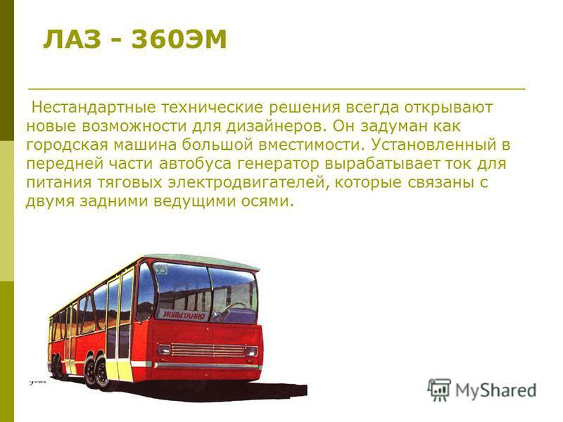 ЛАЗ - 360ЭМ Нестандартные технические решения всегда открывают новые возможности для дизайнеров. Он задуман как городская машина большой вместимости. Установленный в передней части автобуса генератор вырабатывает ток для питания тяговых электродвигат