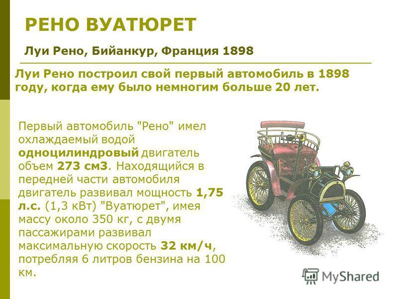РЕНО ВУАТЮРЕТ Луи Рено, Бийанкур, Франция 1898 Луи Рено построил свой первый автомобиль в 1898 году, когда ему было немногим больше 20 лет. Первый автомобиль