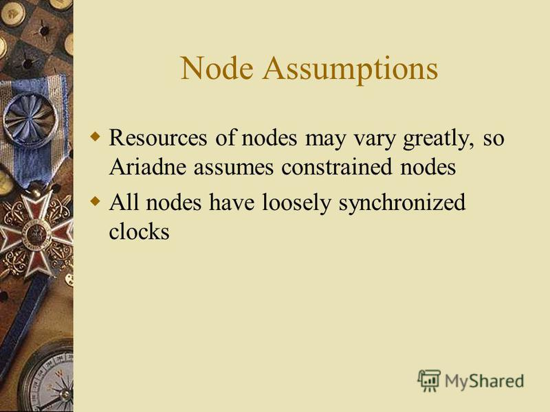 Node Assumptions Resources of nodes may vary greatly, so Ariadne assumes constrained nodes All nodes have loosely synchronized clocks