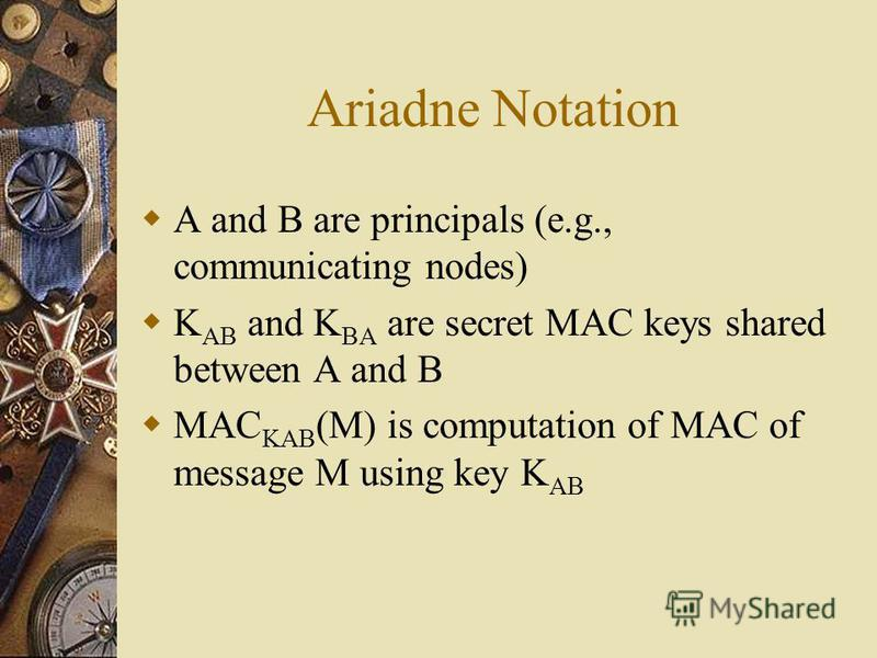 Ariadne Notation A and B are principals (e.g., communicating nodes) K AB and K BA are secret MAC keys shared between A and B MAC KAB (M) is computation of MAC of message M using key K AB