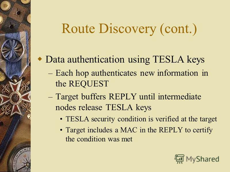 Route Discovery (cont.) Data authentication using TESLA keys – Each hop authenticates new information in the REQUEST – Target buffers REPLY until intermediate nodes release TESLA keys TESLA security condition is verified at the target Target includes