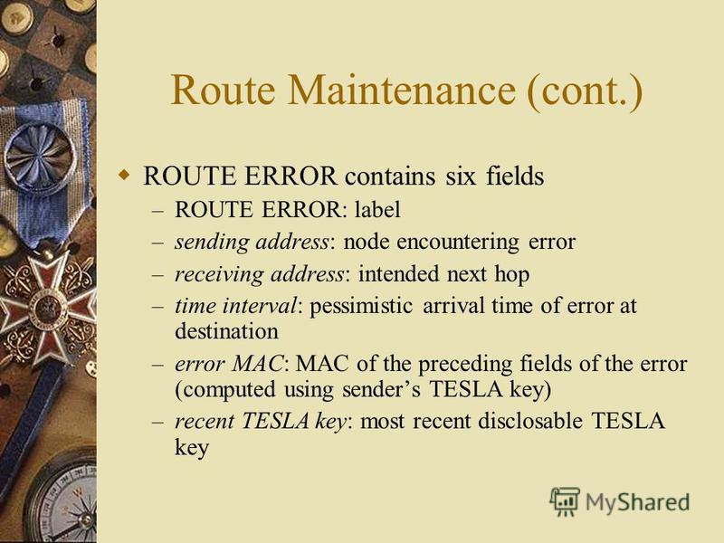 Route Maintenance (cont.) ROUTE ERROR contains six fields – ROUTE ERROR: label – sending address: node encountering error – receiving address: intended next hop – time interval: pessimistic arrival time of error at destination – error MAC: MAC of the