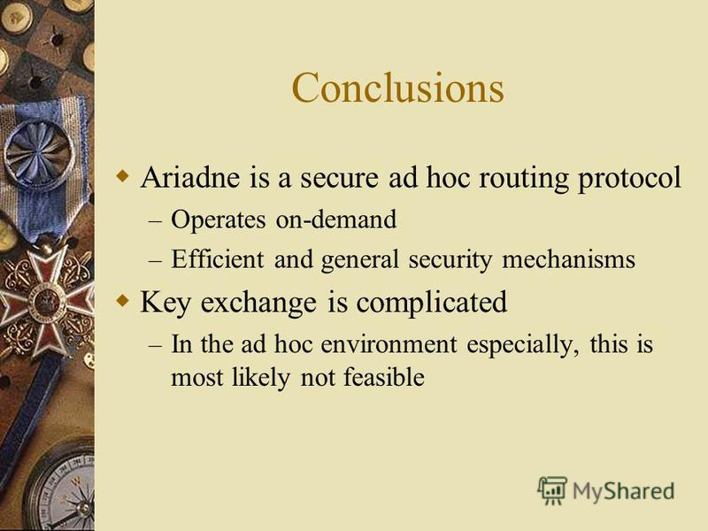 Conclusions Ariadne is a secure ad hoc routing protocol – Operates on-demand – Efficient and general security mechanisms Key exchange is complicated – In the ad hoc environment especially, this is most likely not feasible