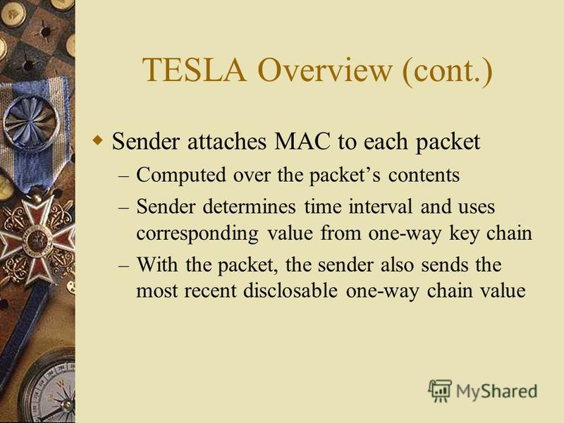 TESLA Overview (cont.) Sender attaches MAC to each packet – Computed over the packets contents – Sender determines time interval and uses corresponding value from one-way key chain – With the packet, the sender also sends the most recent disclosable