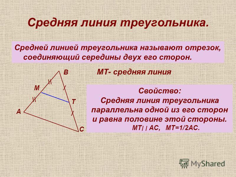 Cредняя линия треугольника. Средней линией треугольника называют отрезок, соединяющий середины двух его сторон. / / \\ А В С М Т МТ- средняя линия Свойство: Средняя линия треугольника параллельна одной из его сторон и равна половине этой стороны. МТ