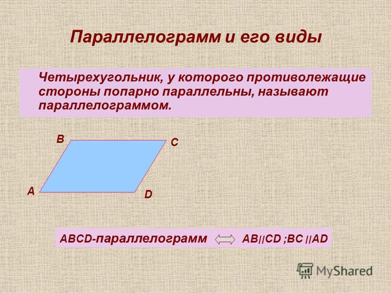 Параллелограмм и его виды Четырехугольник, у которого противолежащие стороны попарно параллельны, называют параллелограммом. А В С D ABCD- параллелограмм AB׀׀CD ;BC ׀׀AD