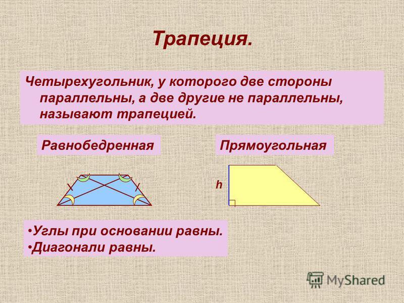 Трапеция. Четырехугольник, у которого две стороны параллельны, а две другие не параллельны, называют трапецией. Равнобедренная Прямоугольная \ / Углы при основании равны. Диагонали равны. h