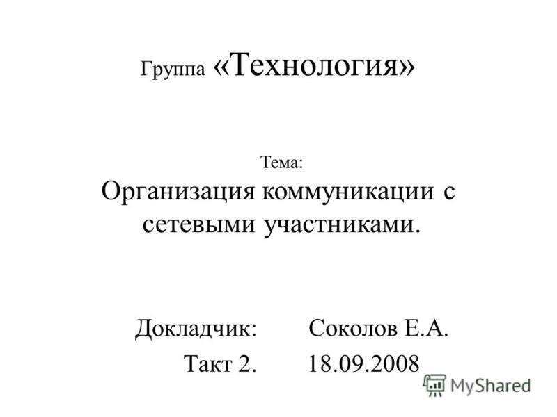 Группа «Технология» Докладчик: Соколов Е.А. Такт 2. 18.09.2008 Тема: Организация коммуникации с сетевыми участниками.