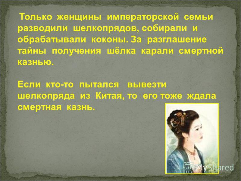 Только женщины императорской семьи разводили шелкопрядов, собирали и обрабатывали коконы. За разглашение тайны получения шёлка карали смертной казнью. Если кто-то пытался вывезти шелкопряда из Китая, то его тоже ждала смертная казнь.
