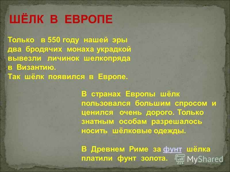 ШЁЛК В ЕВРОПЕ Только в 550 году нашей эры два бродячих монаха украдкой вывезли личинок шелкопряда в Византию. Так шёлк появился в Европе. В странах Европы шёлк пользовался большим спросом и ценился очень дорого. Только знатным особам разрешалось носи