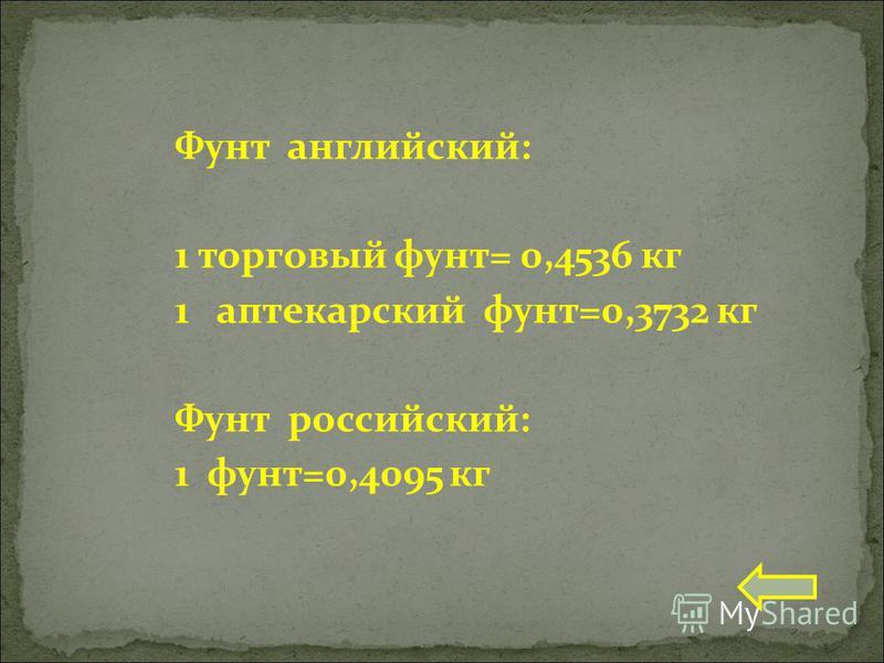 Фунт английский: 1 торговый фунт= 0,4536 кг 1 аптекарский фунт=0,3732 кг Фунт российский: 1 фунт=0,4095 кг