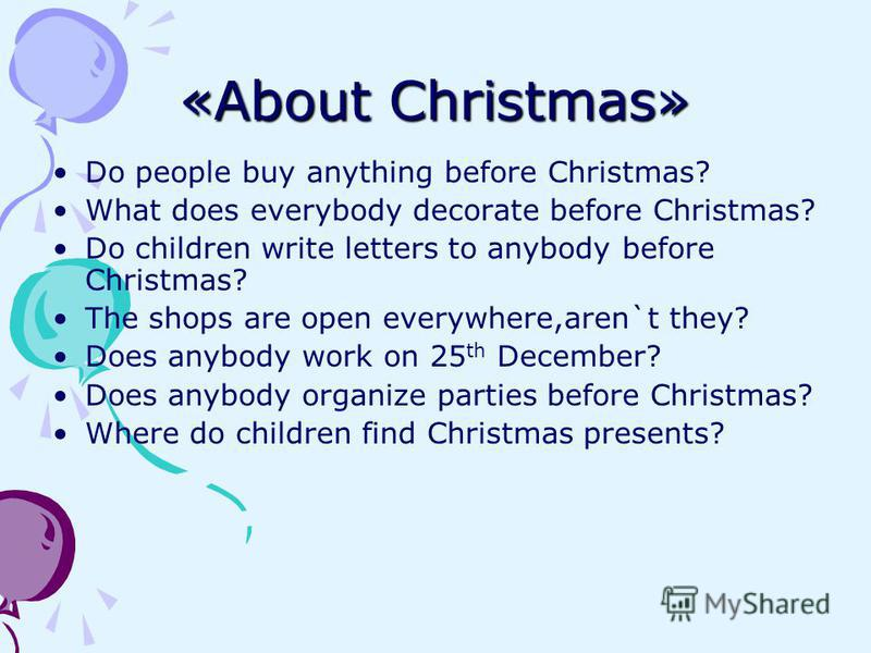 «About Christmas» Do people buy anything before Christmas? What does everybody decorate before Christmas? Do children write letters to anybody before Christmas? The shops are open everywhere,aren`t they? Does anybody work on 25 th December? Does anyb