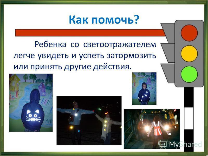Как помочь? Ребенка со светоотражателем легче увидеть и успеть затормозить или принять другие действия.