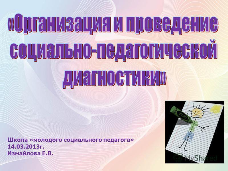 Школа «молодого социального педагога» 14.03.2013 г. Измайлова Е.В.