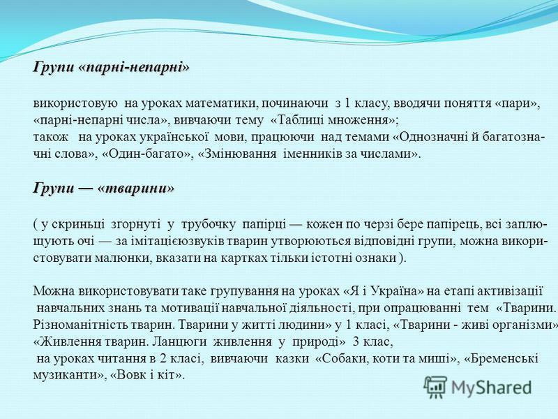 Групи « парні-непарні » використовую на уроках математики, починаючи з 1 класу, вводячи поняття « пари », « парні-непарні числа », вивчаючи тему « Таблиці множення » ; також на уроках української мови, працюючи над темами « Однозначні й багатозна- чн