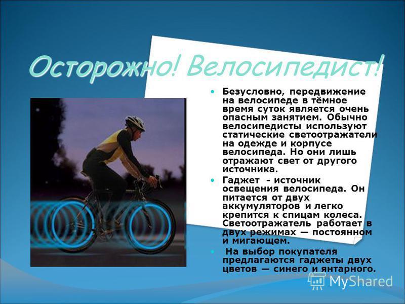 Осторожно! Велосипедист! Безусловно, передвижение на велосипеде в тёмное время суток является очень опасным занятием. Обычно велосипедисты используют статические светоотражатели на одежде и корпусе велосипеда. Но они лишь отражают свет от другого ист