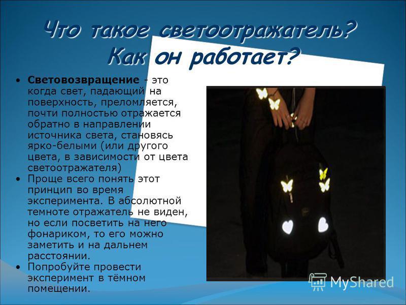 Что такое светоотражатель? Как он работает? Световозвращение - это когда свет, падающий на поверхность, преломляется, почти полностью отражается обратно в направлении источника света, становясь ярко-белыми (или другого цвета, в зависимости от цвета с
