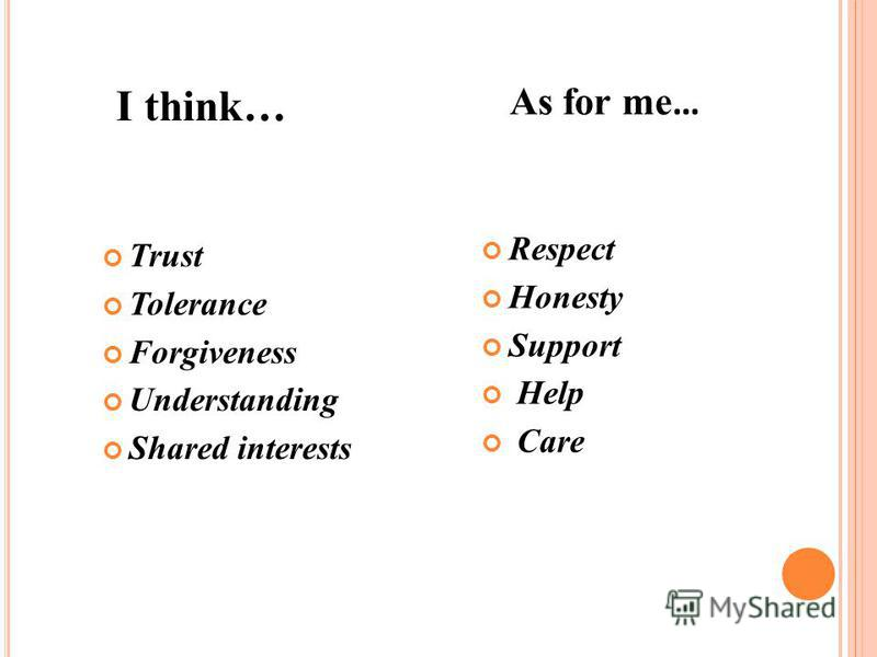 I think … As for me … Trust Tolerance Forgiveness Understanding Shared interests Respect Honesty Support Help Care