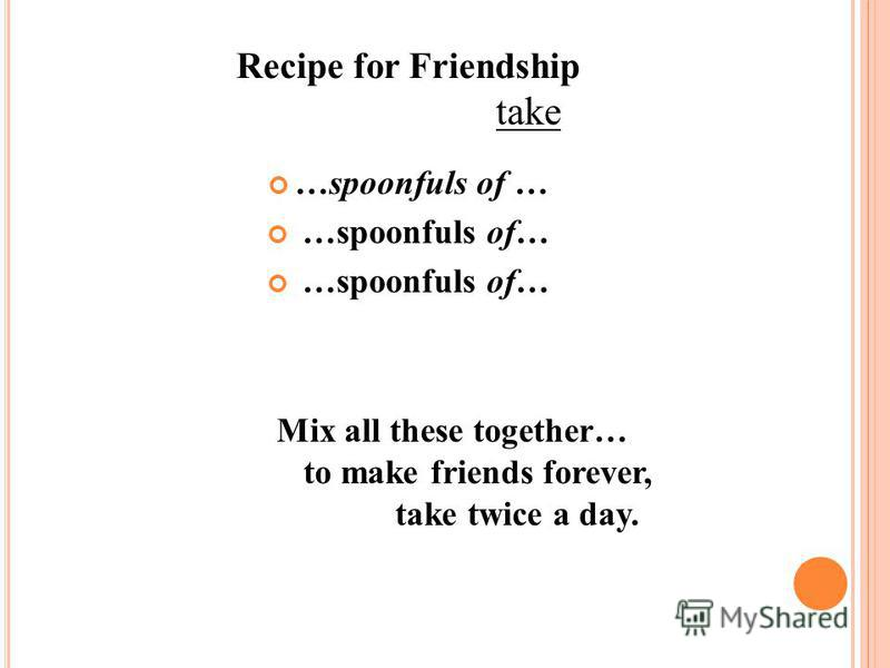 Recipe for Friendship take …spoonfuls of … Mix all these together… to make friends forever, take twice a day.
